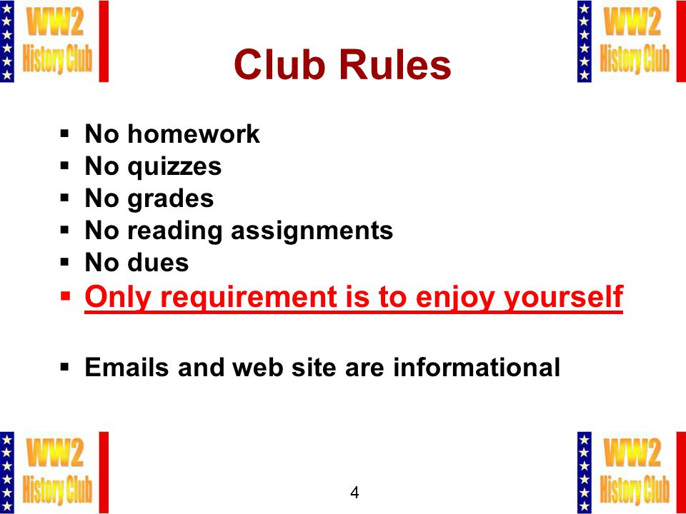 4 Club Rules  No homework  No quizzes  No grades  No reading assignments  No dues  Only requirement is to enjoy yourself  Emails and web site are informational