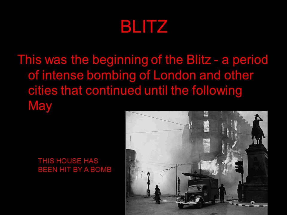 BLITZ This was the beginning of the Blitz - a period of intense bombing of London and other cities that continued until the following May.