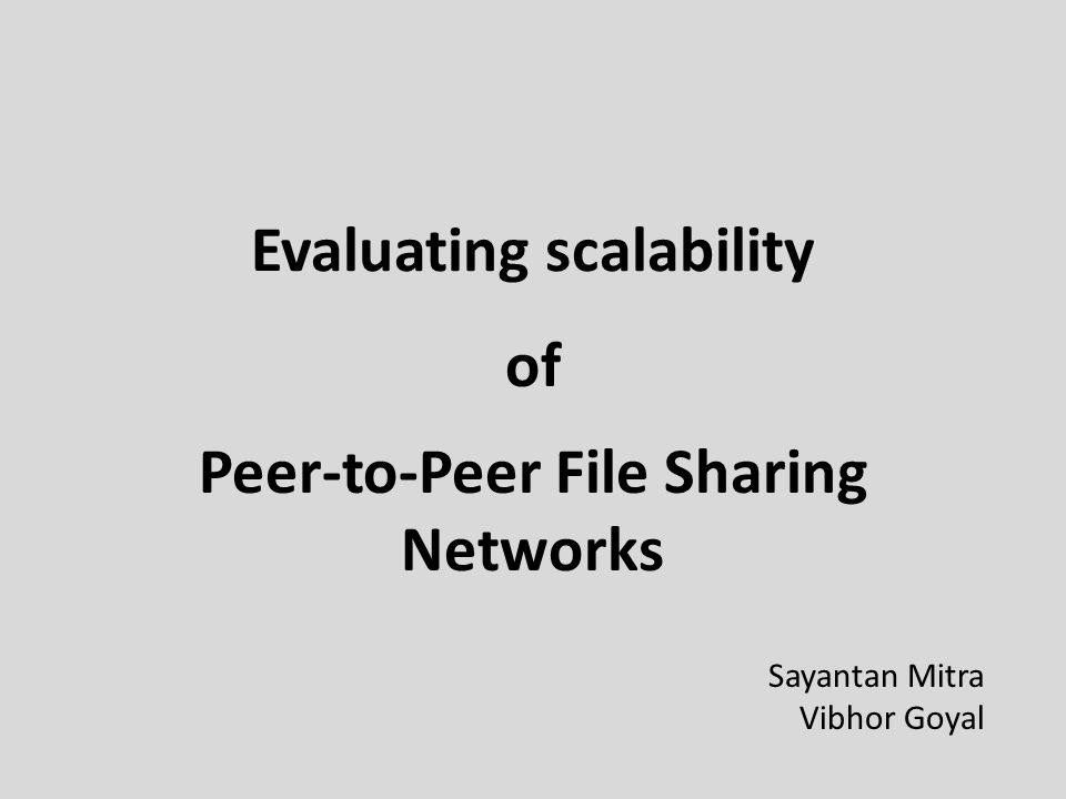 Evaluating scalability Peer-to-Peer File Sharing Networks of Sayantan Mitra Vibhor Goyal