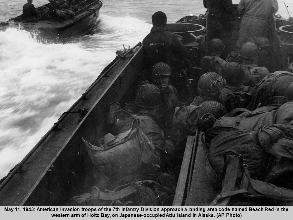 32 May 11, 1943: American invasion troops of the 7th Infantry Division approach a landing area code-named Beach Red in the western arm of Holtz Bay, on Japanese-occupied Attu island in Alaska.