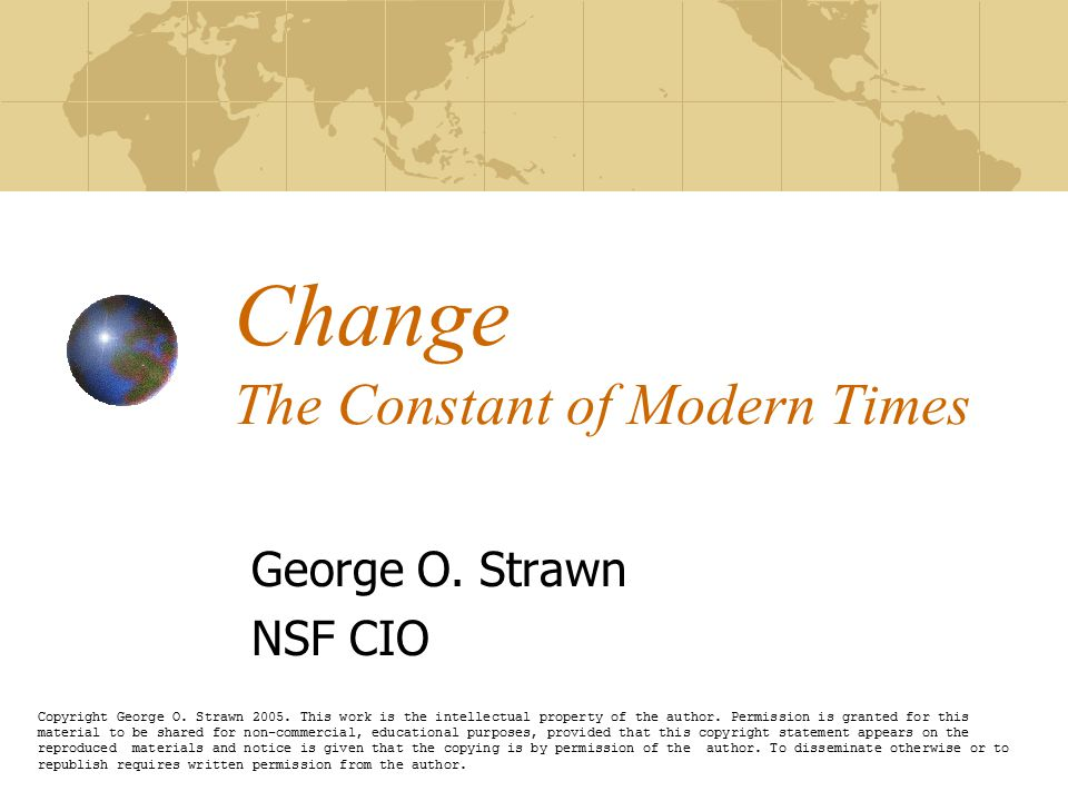 Change The Constant of Modern Times George O. Strawn NSF CIO Copyright George O. Strawn 2005. This work is the intellectual property of the author. Pe