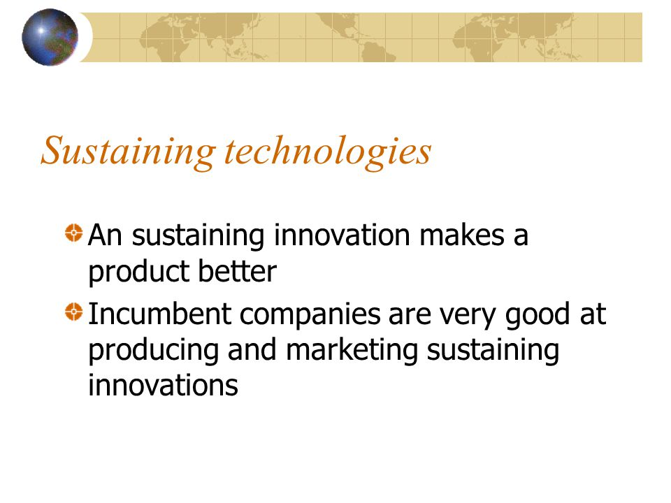 Sustaining technologies An sustaining innovation makes a product better Incumbent companies are very good at producing and marketing sustaining innova