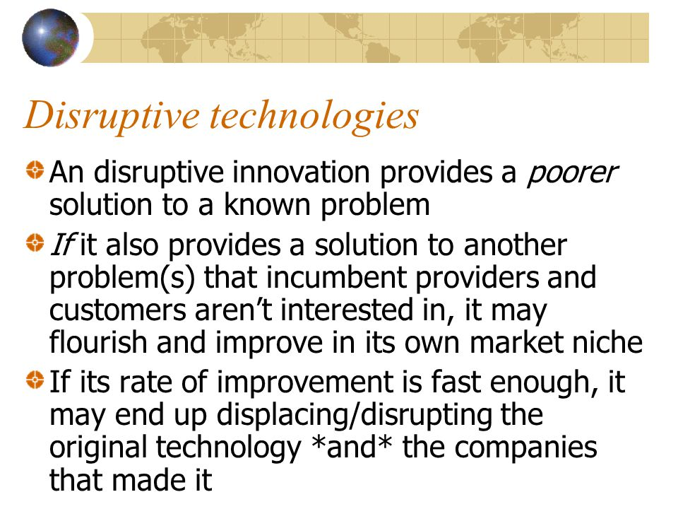 Disruptive technologies An disruptive innovation provides a poorer solution to a known problem If it also provides a solution to another problem(s) th