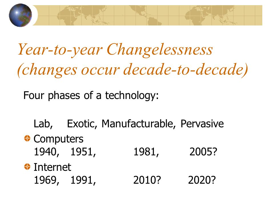 Year-to-year Changelessness (changes occur decade-to-decade) Four phases of a technology: Lab, Exotic, Manufacturable, Pervasive Computers 1940, 1951,