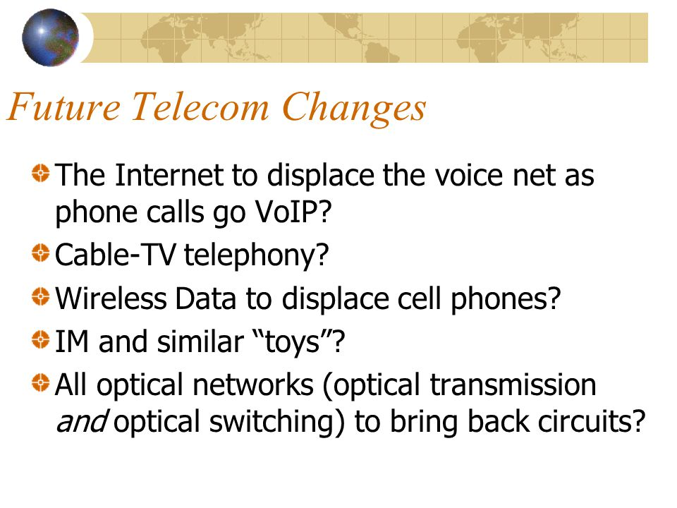 Future Telecom Changes The Internet to displace the voice net as phone calls go VoIP? Cable-TV telephony? Wireless Data to displace cell phones? IM an