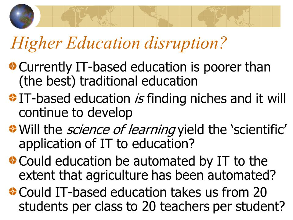 Higher Education disruption? Currently IT-based education is poorer than (the best) traditional education IT-based education is finding niches and it