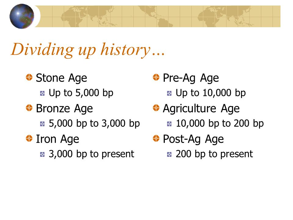 Dividing up history… Stone Age Up to 5,000 bp Bronze Age 5,000 bp to 3,000 bp Iron Age 3,000 bp to present Pre-Ag Age Up to 10,000 bp Agriculture Age