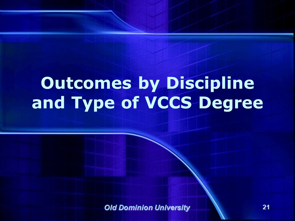 Old Dominion University 21 Outcomes by Discipline and Type of VCCS Degree