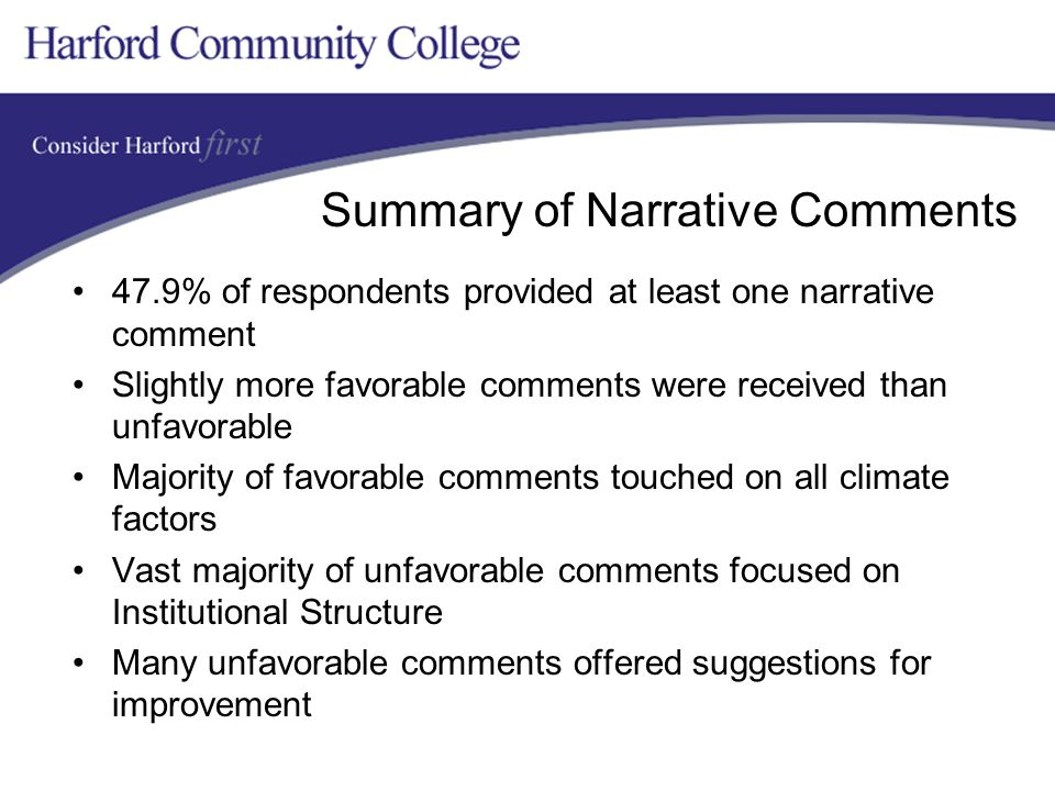 Summary of Narrative Comments 47.9% of respondents provided at least one narrative comment Slightly more favorable comments were received than unfavorable Majority of favorable comments touched on all climate factors Vast majority of unfavorable comments focused on Institutional Structure Many unfavorable comments offered suggestions for improvement
