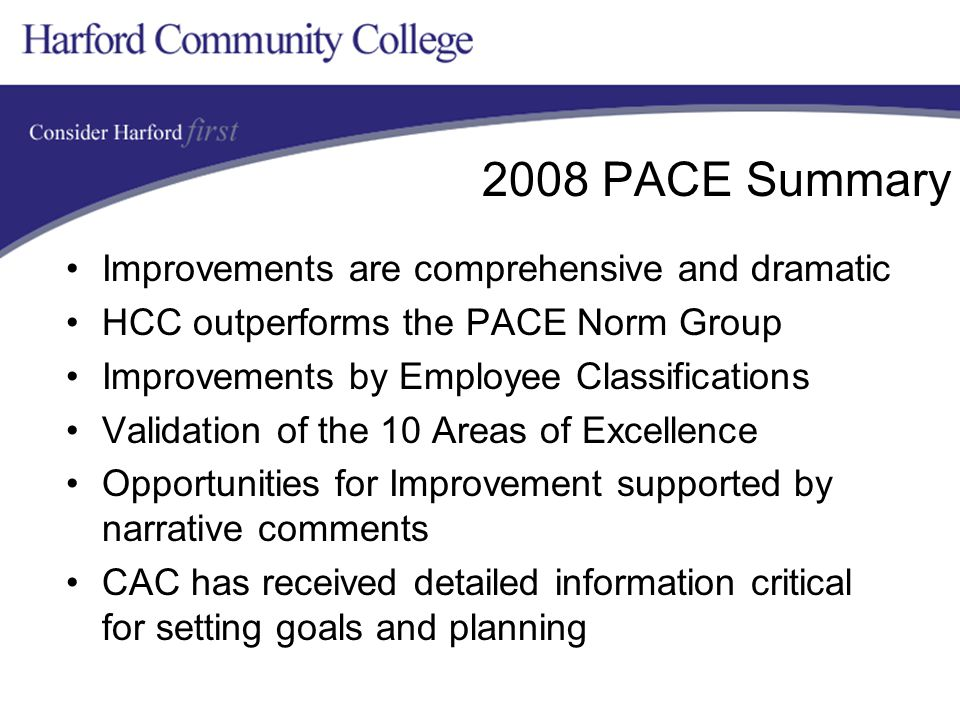 2008 PACE Summary Improvements are comprehensive and dramatic HCC outperforms the PACE Norm Group Improvements by Employee Classifications Validation of the 10 Areas of Excellence Opportunities for Improvement supported by narrative comments CAC has received detailed information critical for setting goals and planning