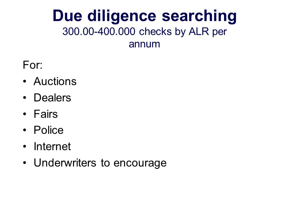 Due diligence searching 300.00-400.000 checks by ALR per annum For: Auctions Dealers Fairs Police Internet Underwriters to encourage