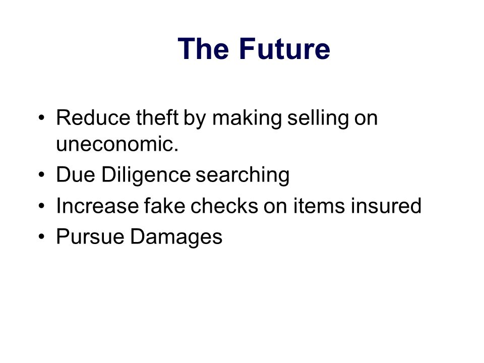 The Future Reduce theft by making selling on uneconomic. Due Diligence searching Increase fake checks on items insured Pursue Damages