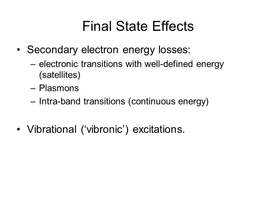 Final State Effects Secondary electron energy losses: –electronic transitions with well-defined energy (satellites) –Plasmons –Intra-band transitions