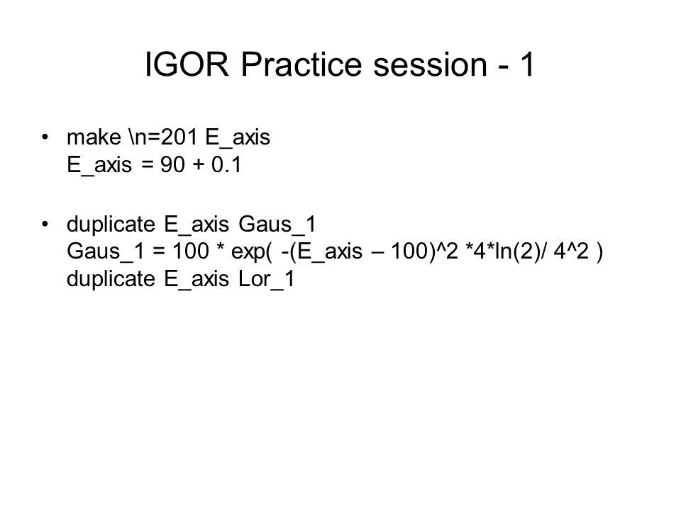 IGOR Practice session - 1 make \n=201 E_axis E_axis = 90 + 0.1 duplicate E_axis Gaus_1 Gaus_1 = 100 * exp( -(E_axis – 100)^2 *4*ln(2)/ 4^2 ) duplicate