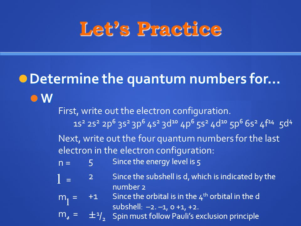 Let's Practice Determine the quantum numbers for… Determine the quantum numbers for… W First, write out the electron configuration. 1s 2 2s 2 2p 6 3s