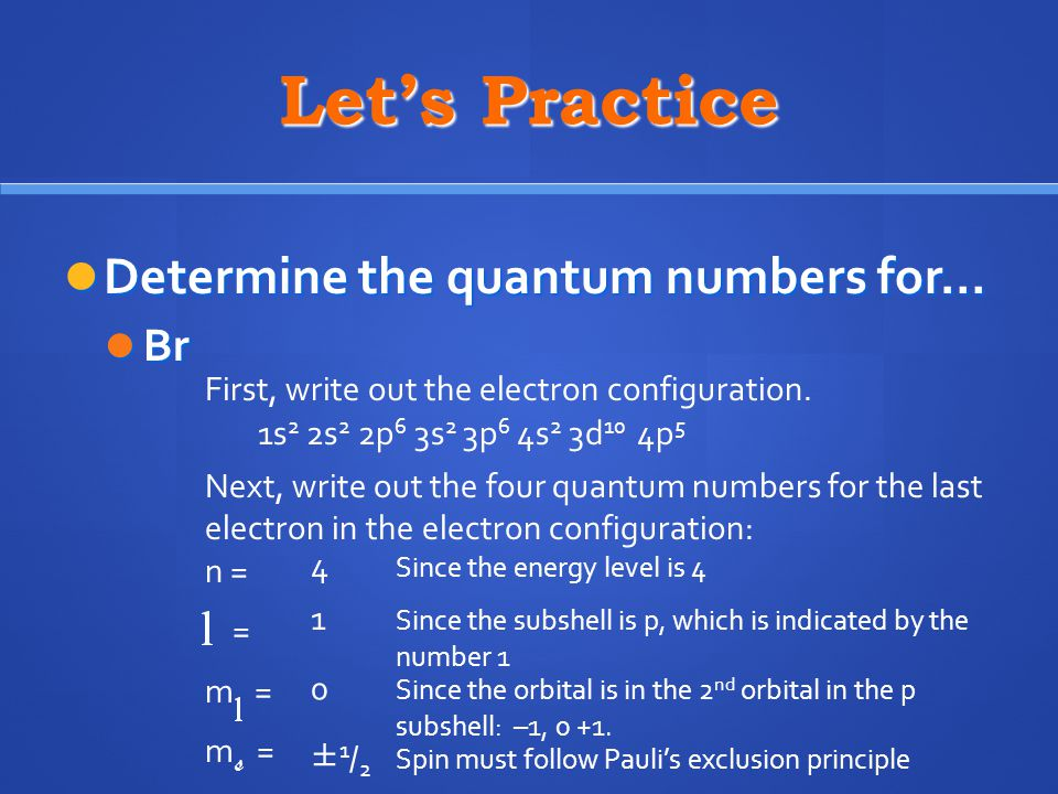 Let's Practice Determine the quantum numbers for… Determine the quantum numbers for… Br Br First, write out the electron configuration.