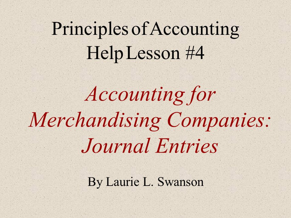 Accounting for Merchandising Companies: Journal Entries By Laurie L. Swanson Principles of Accounting Help Lesson #4