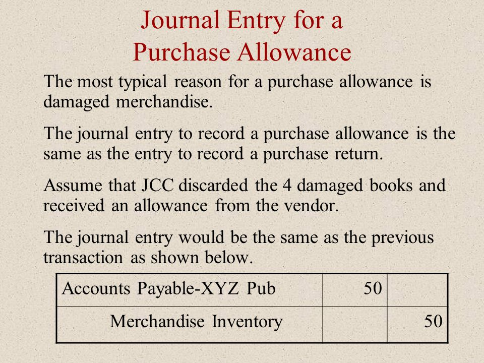 Journal Entry for a Purchase Allowance The most typical reason for a purchase allowance is damaged merchandise. The journal entry to record a purchase