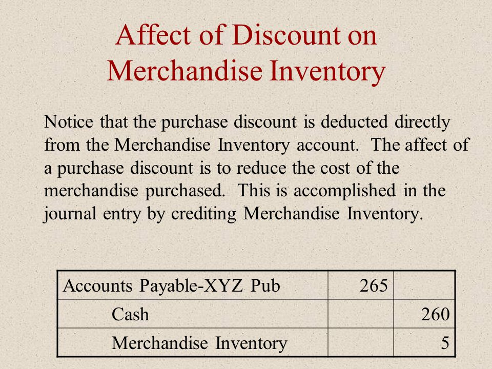 Affect of Discount on Merchandise Inventory Notice that the purchase discount is deducted directly from the Merchandise Inventory account. The affect
