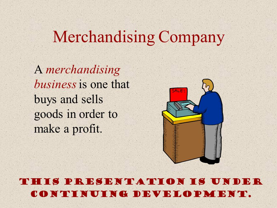 Merchandising Company A merchandising business is one that buys and sells goods in order to make a profit. This presentation is under continuing devel
