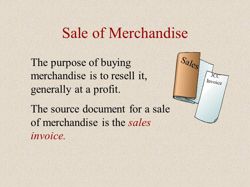 Sale of Merchandise The purpose of buying merchandise is to resell it, generally at a profit. The source document for a sale of merchandise is the sal