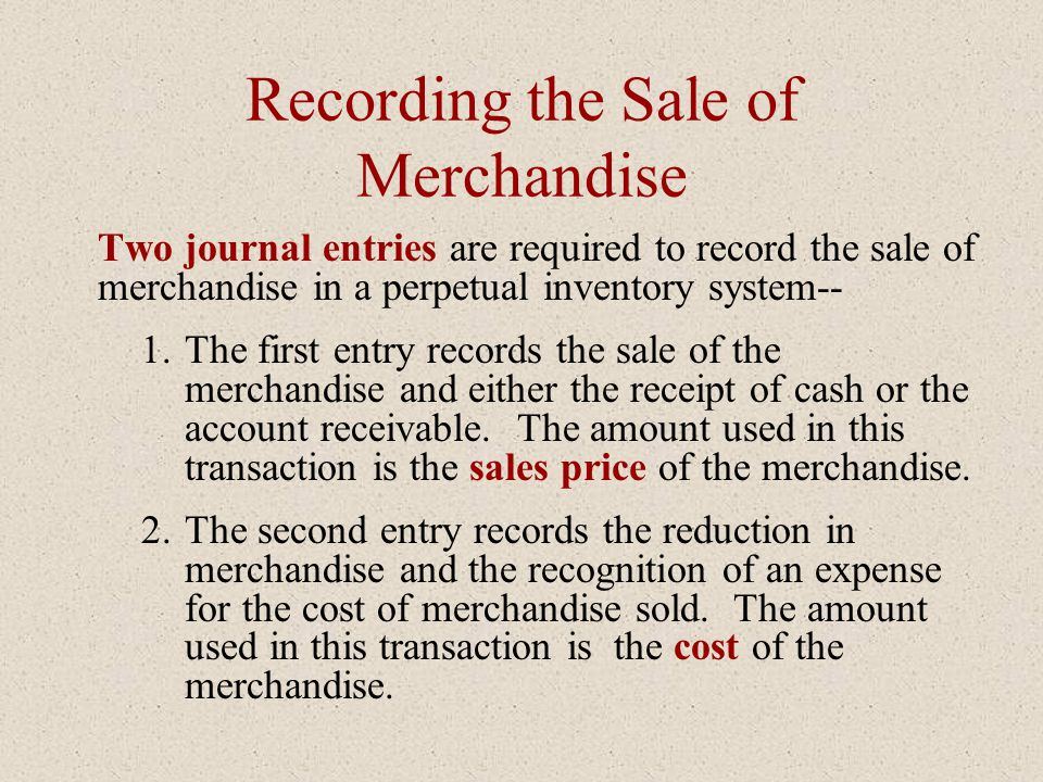 Recording the Sale of Merchandise Two journal entries are required to record the sale of merchandise in a perpetual inventory system-- 1.The first ent