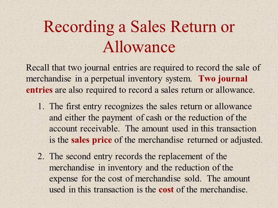 Recording a Sales Return or Allowance Recall that two journal entries are required to record the sale of merchandise in a perpetual inventory system.