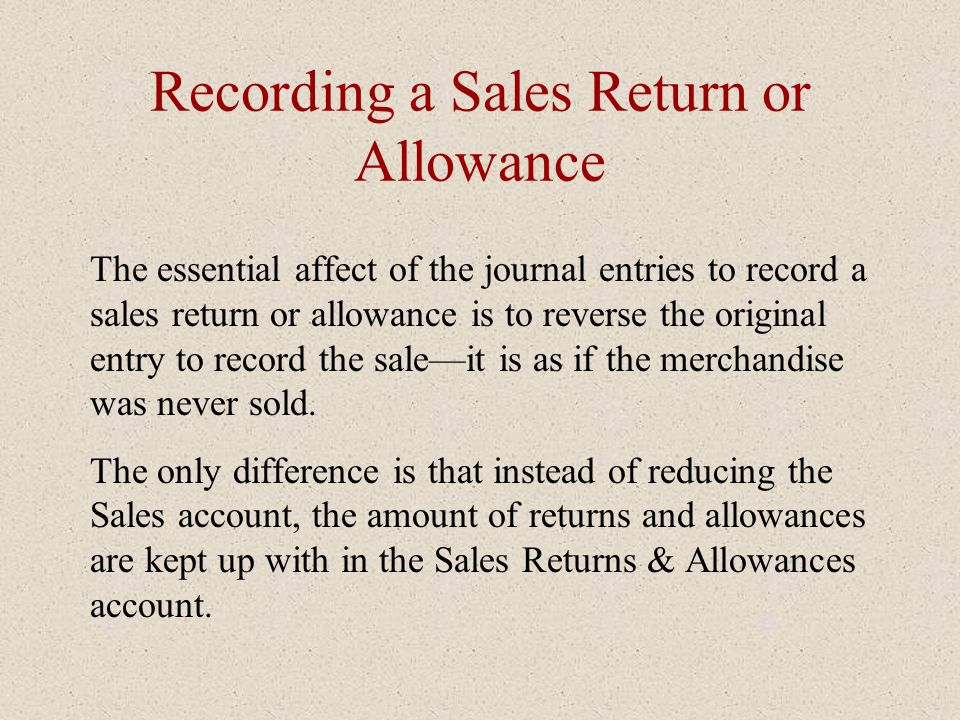 Recording a Sales Return or Allowance The essential affect of the journal entries to record a sales return or allowance is to reverse the original ent