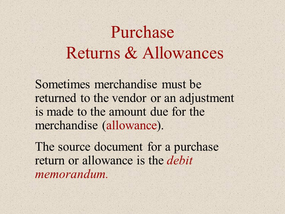 Purchase Returns & Allowances Sometimes merchandise must be returned to the vendor or an adjustment is made to the amount due for the merchandise (all