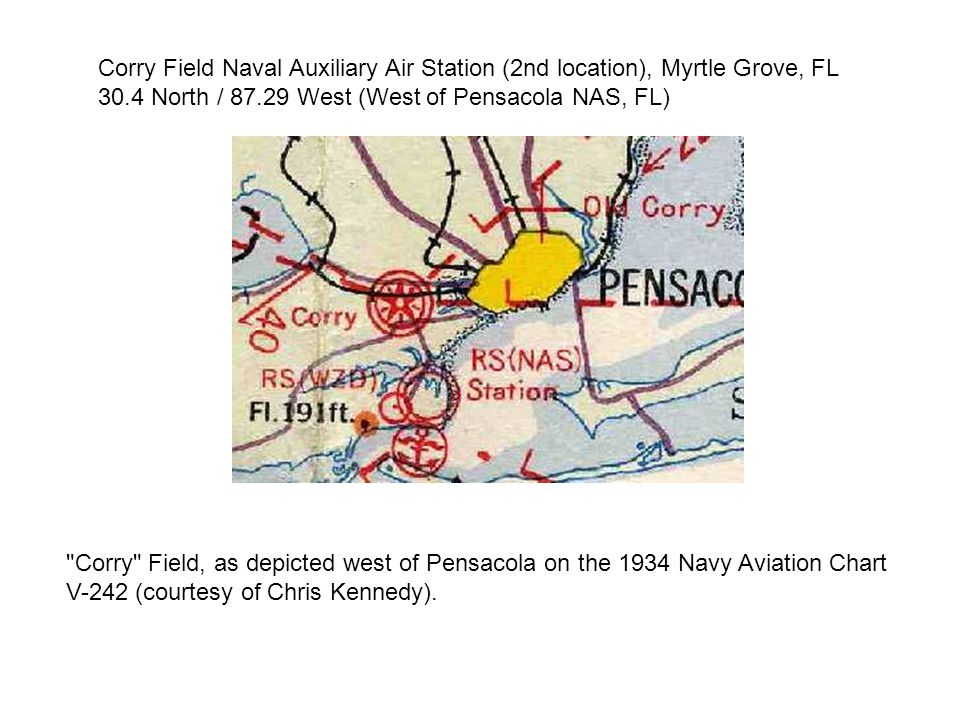 Corry Field Naval Auxiliary Air Station (2nd location), Myrtle Grove, FL 30.4 North / 87.29 West (West of Pensacola NAS, FL) Corry Field, as depicted west of Pensacola on the 1934 Navy Aviation Chart V-242 (courtesy of Chris Kennedy).