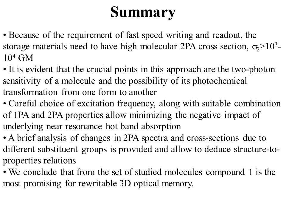 Summary Because of the requirement of fast speed writing and readout, the storage materials need to have high molecular 2PA cross section,  2 >10 3 - 10 4 GM It is evident that the crucial points in this approach are the two-photon sensitivity of a molecule and the possibility of its photochemical transformation from one form to another Careful choice of excitation frequency, along with suitable combination of 1PA and 2PA properties allow minimizing the negative impact of underlying near resonance hot band absorption A brief analysis of changes in 2PA spectra and cross-sections due to different substituent groups is provided and allow to deduce structure-to- properties relations We conclude that from the set of studied molecules compound 1 is the most promising for rewritable 3D optical memory.