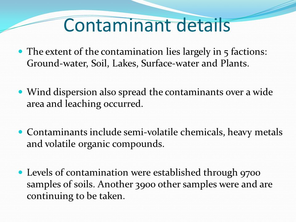 Contaminant details The extent of the contamination lies largely in 5 factions: Ground-water, Soil, Lakes, Surface-water and Plants.