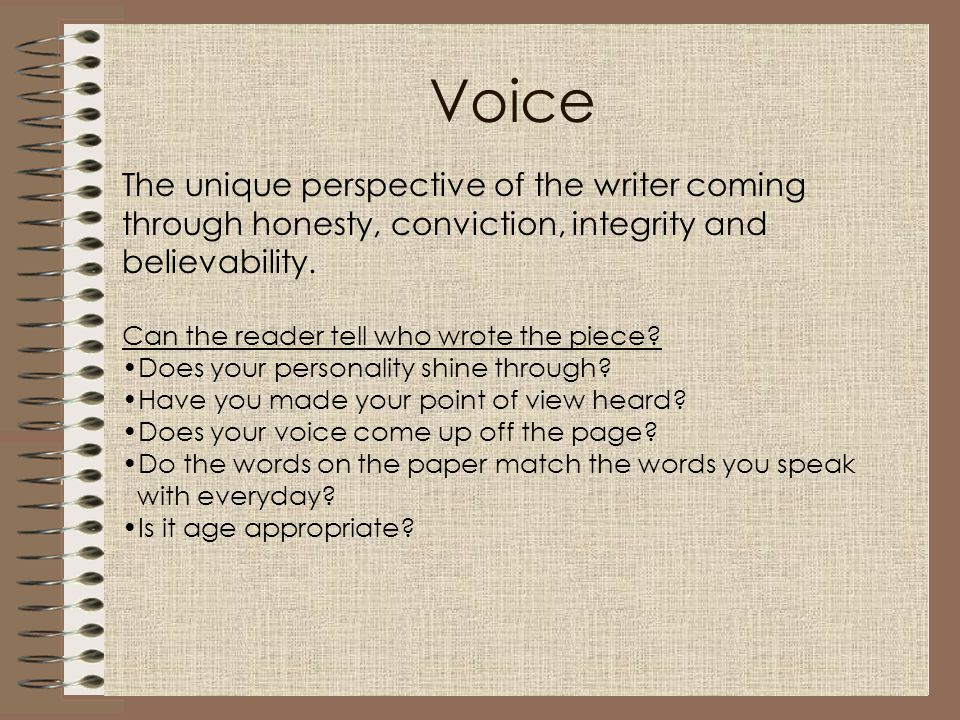 Voice The unique perspective of the writer coming through honesty, conviction, integrity and believability. Can the reader tell who wrote the piece? D