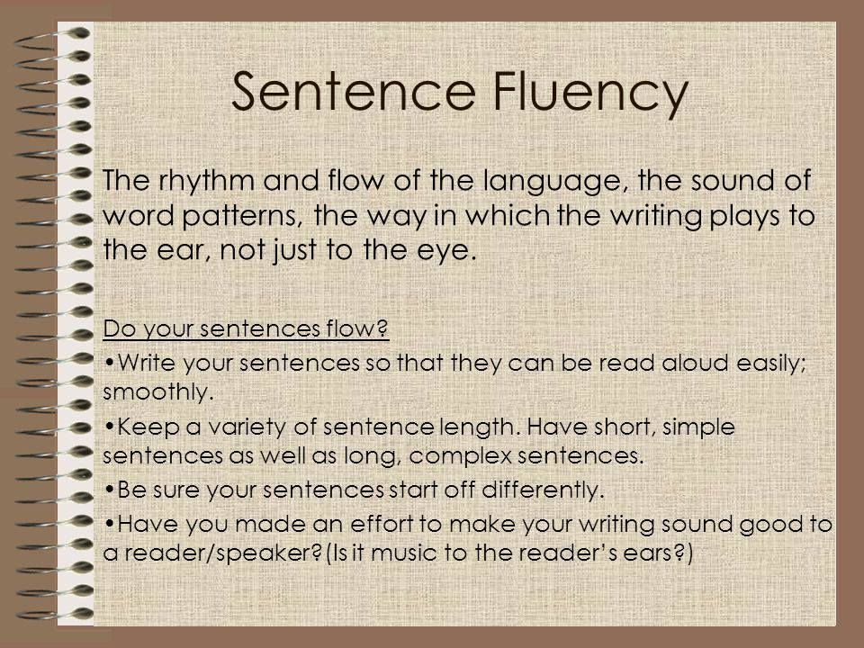 Sentence Fluency The rhythm and flow of the language, the sound of word patterns, the way in which the writing plays to the ear, not just to the eye.