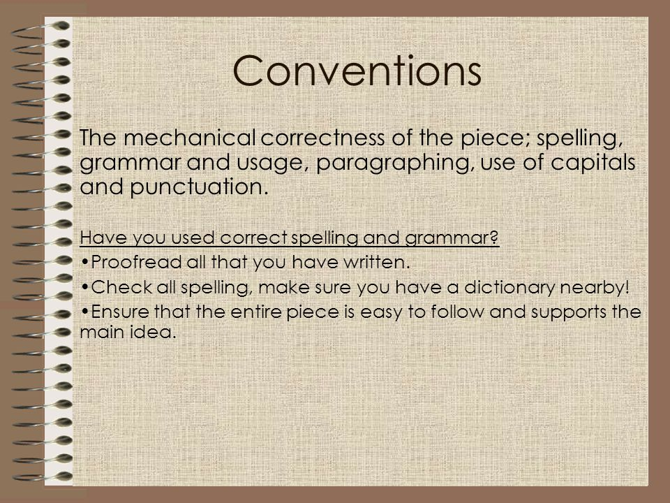 Conventions The mechanical correctness of the piece; spelling, grammar and usage, paragraphing, use of capitals and punctuation. Have you used correct