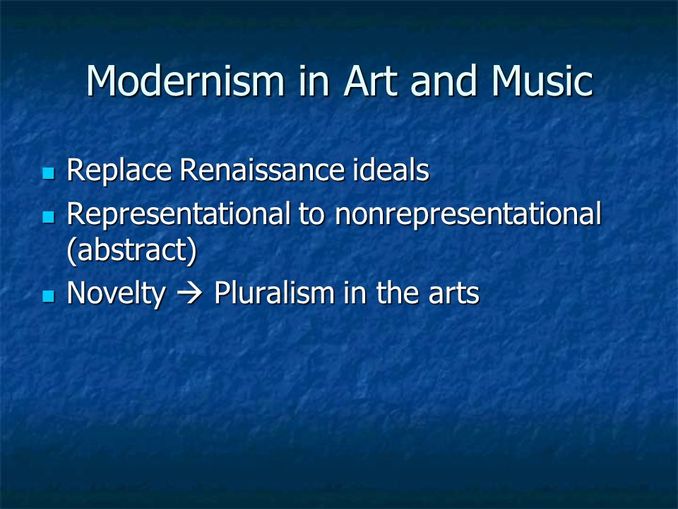 Modernism in Art and Music Replace Renaissance ideals Replace Renaissance ideals Representational to nonrepresentational (abstract) Representational to nonrepresentational (abstract) Novelty  Pluralism in the arts Novelty  Pluralism in the arts