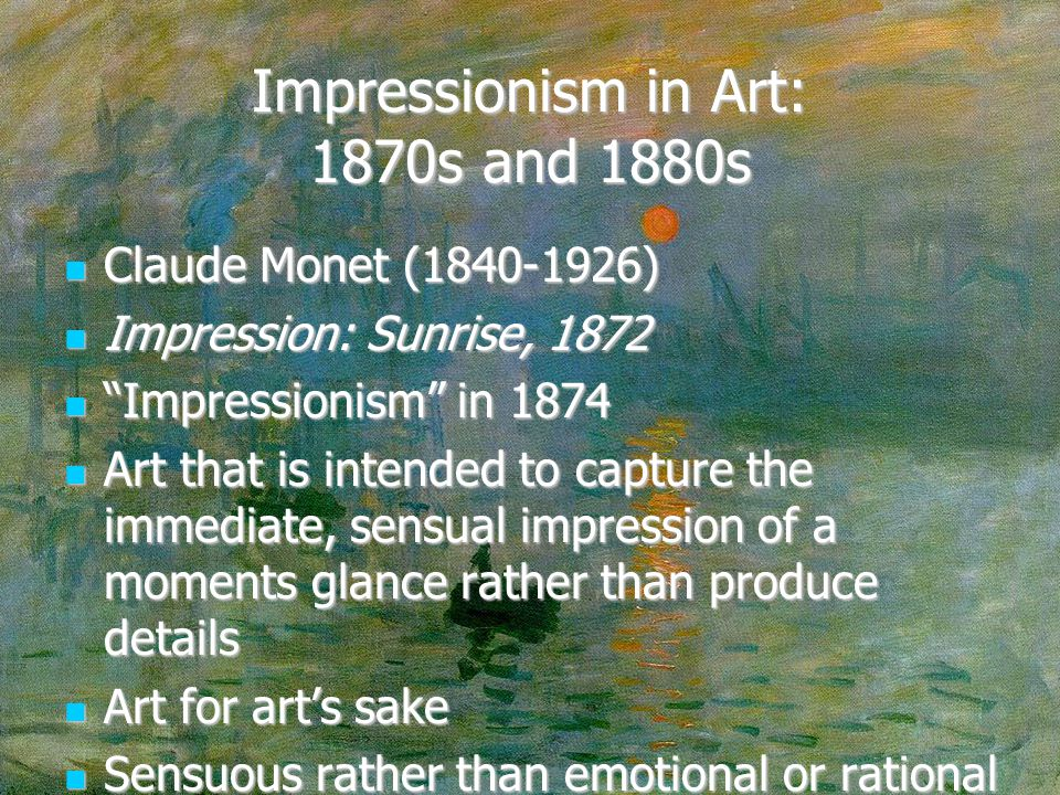 Impressionism in Art: 1870s and 1880s Claude Monet (1840-1926) Claude Monet (1840-1926) Impression: Sunrise, 1872 Impression: Sunrise, 1872 Impressionism in 1874 Impressionism in 1874 Art that is intended to capture the immediate, sensual impression of a moments glance rather than produce details Art that is intended to capture the immediate, sensual impression of a moments glance rather than produce details Art for art's sake Art for art's sake Sensuous rather than emotional or rational Sensuous rather than emotional or rational