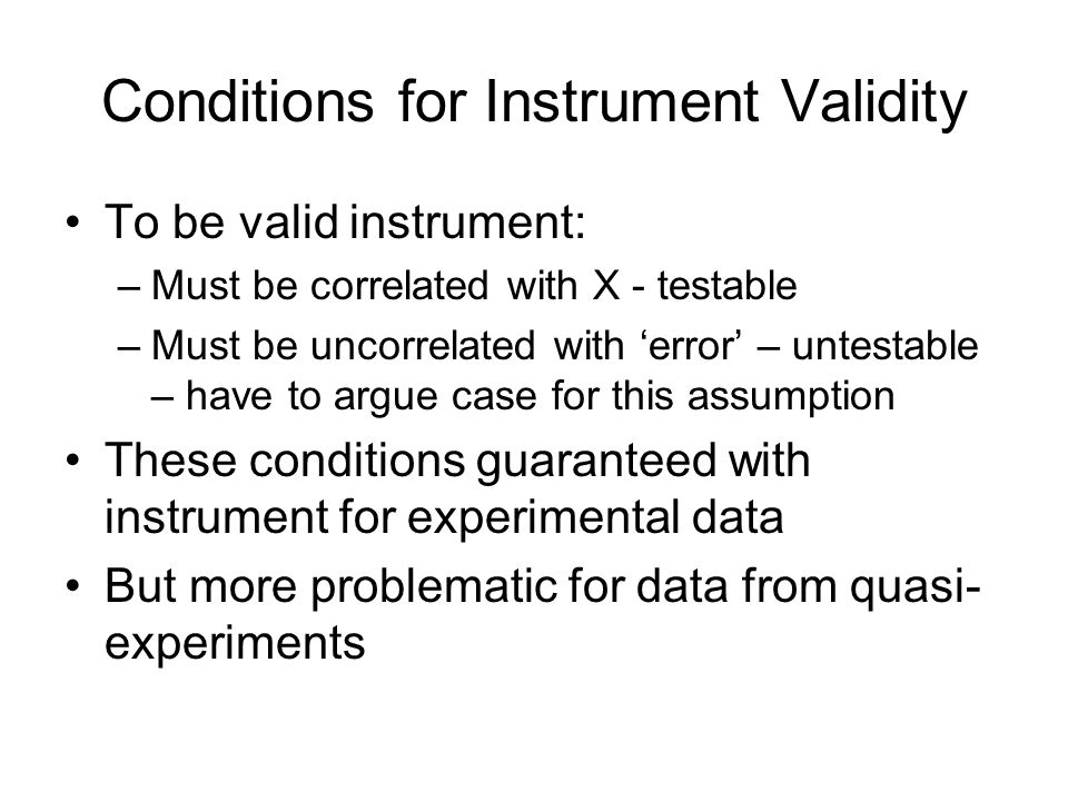Conditions for Instrument Validity To be valid instrument: –Must be correlated with X - testable –Must be uncorrelated with 'error' – untestable – have to argue case for this assumption These conditions guaranteed with instrument for experimental data But more problematic for data from quasi- experiments
