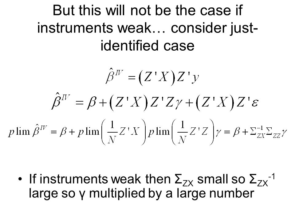 But this will not be the case if instruments weak… consider just- identified case If instruments weak then Σ ZX small so Σ ZX -1 large so γ multiplied by a large number
