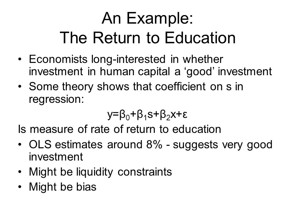 An Example: The Return to Education Economists long-interested in whether investment in human capital a 'good' investment Some theory shows that coefficient on s in regression: y=β 0 +β 1 s+β 2 x+ε Is measure of rate of return to education OLS estimates around 8% - suggests very good investment Might be liquidity constraints Might be bias