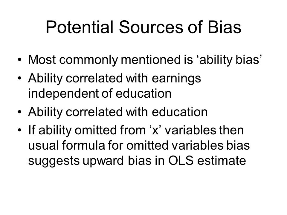 Potential Sources of Bias Most commonly mentioned is 'ability bias' Ability correlated with earnings independent of education Ability correlated with education If ability omitted from 'x' variables then usual formula for omitted variables bias suggests upward bias in OLS estimate
