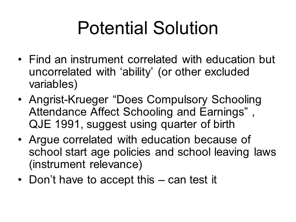 Potential Solution Find an instrument correlated with education but uncorrelated with 'ability' (or other excluded variables) Angrist-Krueger Does Compulsory Schooling Attendance Affect Schooling and Earnings , QJE 1991, suggest using quarter of birth Argue correlated with education because of school start age policies and school leaving laws (instrument relevance) Don't have to accept this – can test it