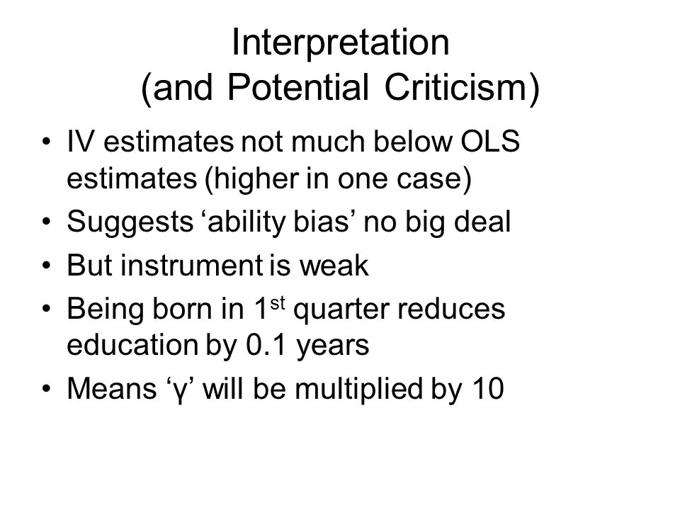 Interpretation (and Potential Criticism) IV estimates not much below OLS estimates (higher in one case) Suggests 'ability bias' no big deal But instrument is weak Being born in 1 st quarter reduces education by 0.1 years Means 'γ' will be multiplied by 10