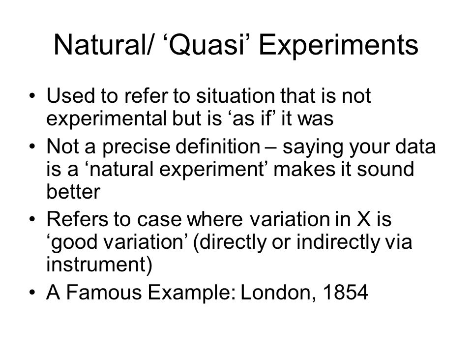 Natural/ 'Quasi' Experiments Used to refer to situation that is not experimental but is 'as if' it was Not a precise definition – saying your data is a 'natural experiment' makes it sound better Refers to case where variation in X is 'good variation' (directly or indirectly via instrument) A Famous Example: London, 1854