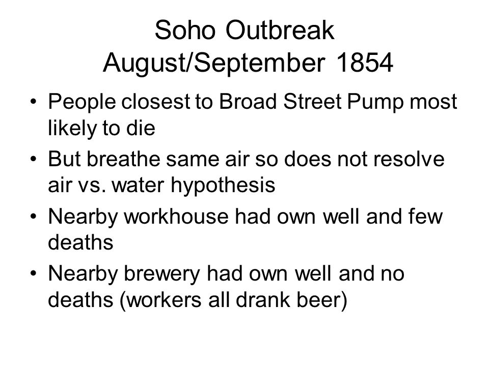 Soho Outbreak August/September 1854 People closest to Broad Street Pump most likely to die But breathe same air so does not resolve air vs.