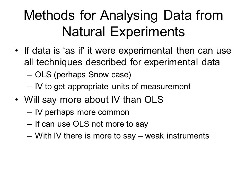 Methods for Analysing Data from Natural Experiments If data is 'as if' it were experimental then can use all techniques described for experimental data –OLS (perhaps Snow case) –IV to get appropriate units of measurement Will say more about IV than OLS –IV perhaps more common –If can use OLS not more to say –With IV there is more to say – weak instruments