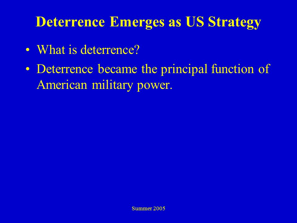 Summer 2005 Deterrence Emerges as US Strategy What is deterrence.