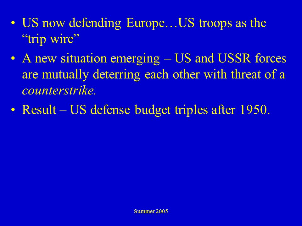 Summer 2005 US now defending Europe…US troops as the trip wire A new situation emerging – US and USSR forces are mutually deterring each other with threat of a counterstrike.