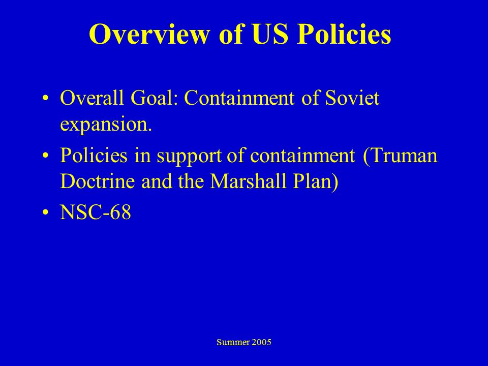 Summer 2005 Overview of US Policies Overall Goal: Containment of Soviet expansion.
