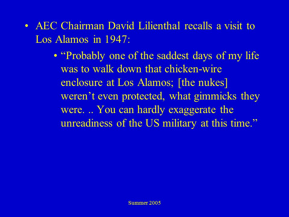 Summer 2005 AEC Chairman David Lilienthal recalls a visit to Los Alamos in 1947: Probably one of the saddest days of my life was to walk down that chicken-wire enclosure at Los Alamos; [the nukes] weren't even protected, what gimmicks they were...